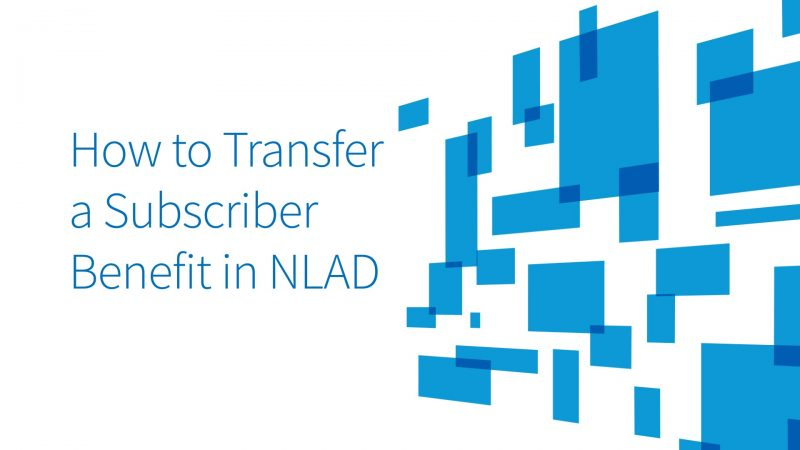 National Lifeline Accountability Database (NLAD) How to Transfer a Subscriber Benefit in NLAD